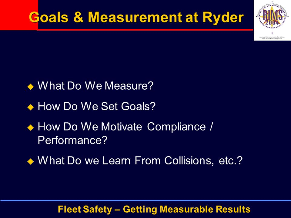Fleet Safety – Getting Measurable Results Goals & Measurement at Ryder  What Do We Measure.