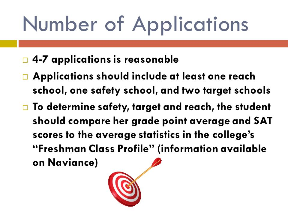 Number of Applications  4-7 applications is reasonable  Applications should include at least one reach school, one safety school, and two target schools  To determine safety, target and reach, the student should compare her grade point average and SAT scores to the average statistics in the college's Freshman Class Profile (information available on Naviance)