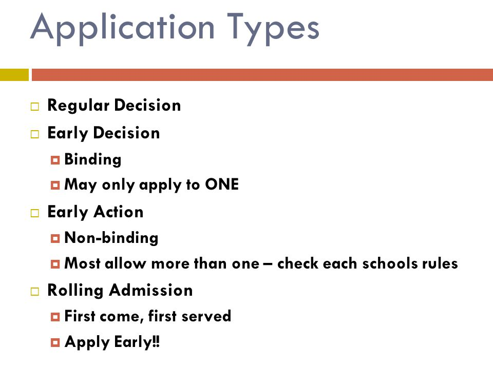 Application Types  Regular Decision  Early Decision  Binding  May only apply to ONE  Early Action  Non-binding  Most allow more than one – check each schools rules  Rolling Admission  First come, first served  Apply Early!!