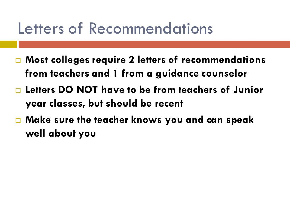 Letters of Recommendations  Most colleges require 2 letters of recommendations from teachers and 1 from a guidance counselor  Letters DO NOT have to be from teachers of Junior year classes, but should be recent  Make sure the teacher knows you and can speak well about you