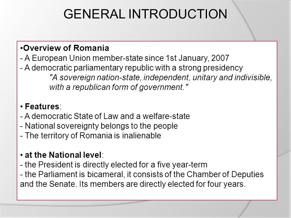 GENERAL INTRODUCTION Overview of Romania - A European Union member-state since 1st January, A democratic parliamentary republic with a strong presidency A sovereign nation-state, independent, unitary and indivisible, with a republican form of government. Features: - A democratic State of Law and a welfare-state - National sovereignty belongs to the people - The territory of Romania is inalienable at the National level: - the President is directly elected for a five year-term - the Parliament is bicameral, it consists of the Chamber of Deputies and the Senate.
