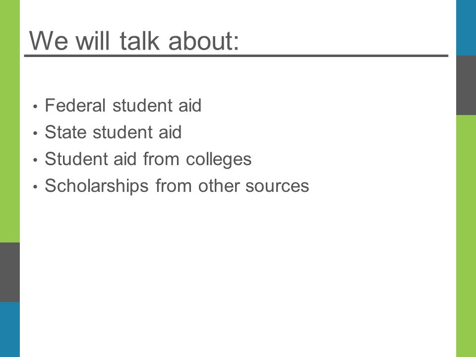 We will talk about: Federal student aid State student aid Student aid from colleges Scholarships from other sources
