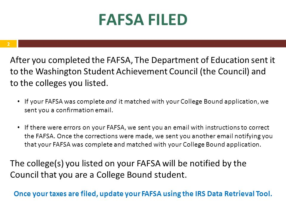 2 FAFSA FILED After you completed the FAFSA, The Department of Education sent it to the Washington Student Achievement Council (the Council) and to the colleges you listed.