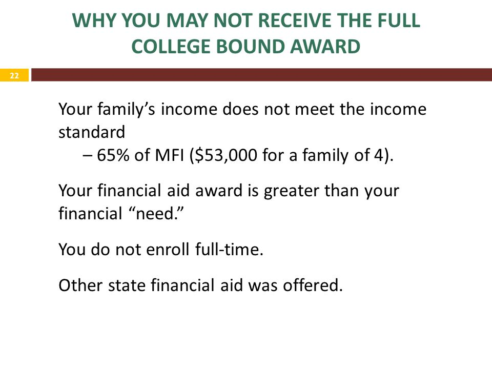 22 WHY YOU MAY NOT RECEIVE THE FULL COLLEGE BOUND AWARD Your family's income does not meet the income standard – 65% of MFI ($53,000 for a family of 4).