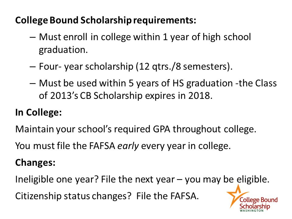 College Bound Scholarship requirements: – Must enroll in college within 1 year of high school graduation.