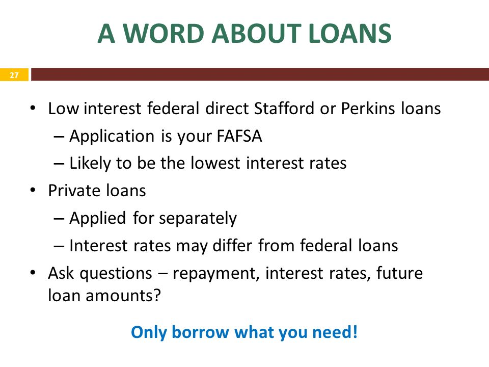 27 A WORD ABOUT LOANS Low interest federal direct Stafford or Perkins loans – Application is your FAFSA – Likely to be the lowest interest rates Private loans – Applied for separately – Interest rates may differ from federal loans Ask questions – repayment, interest rates, future loan amounts.