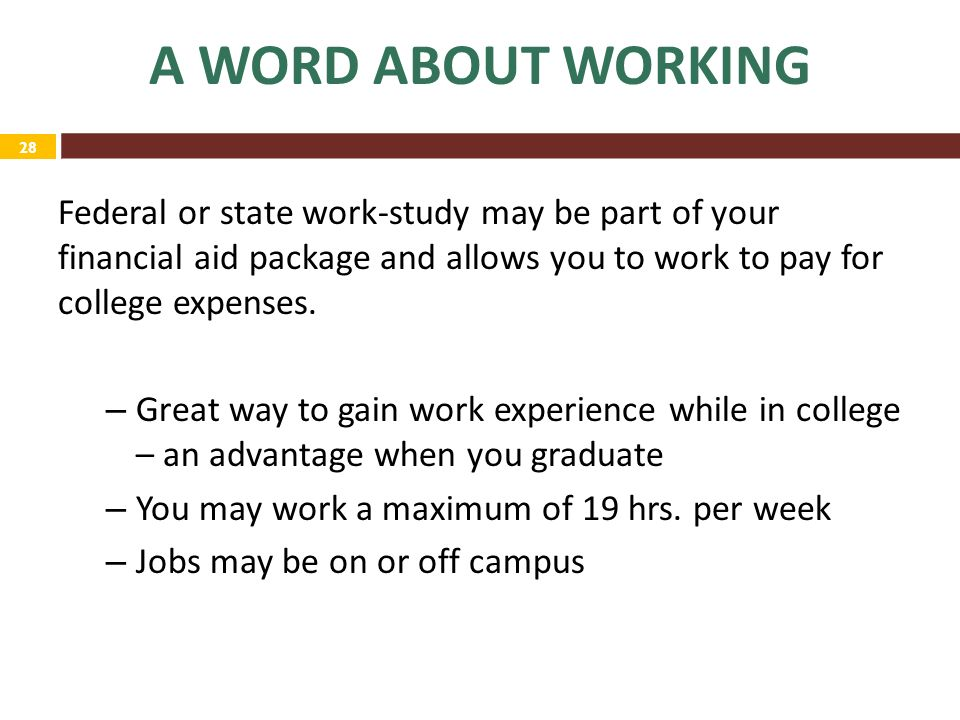 28 A WORD ABOUT WORKING Federal or state work-study may be part of your financial aid package and allows you to work to pay for college expenses.