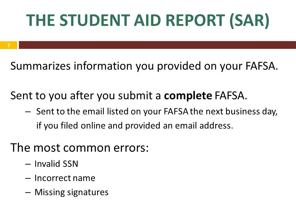 7 THE STUDENT AID REPORT (SAR) Summarizes information you provided on your FAFSA.