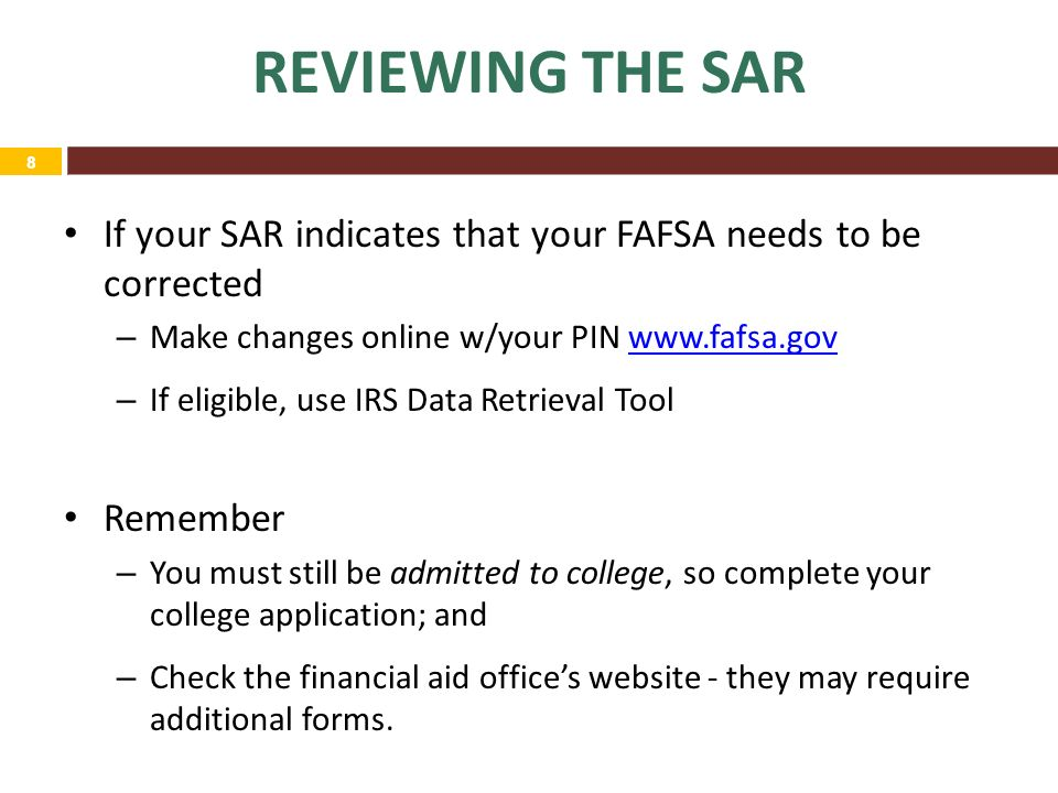 8 If your SAR indicates that your FAFSA needs to be corrected – Make changes online w/your PIN   – If eligible, use IRS Data Retrieval Tool Remember – You must still be admitted to college, so complete your college application; and – Check the financial aid office's website - they may require additional forms.
