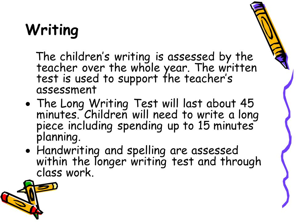 Writing The children's writing is assessed by the teacher over the whole year.