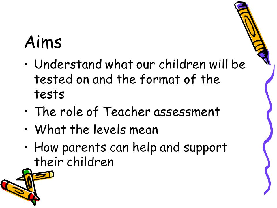 Aims Understand what our children will be tested on and the format of the tests The role of Teacher assessment What the levels mean How parents can help and support their children