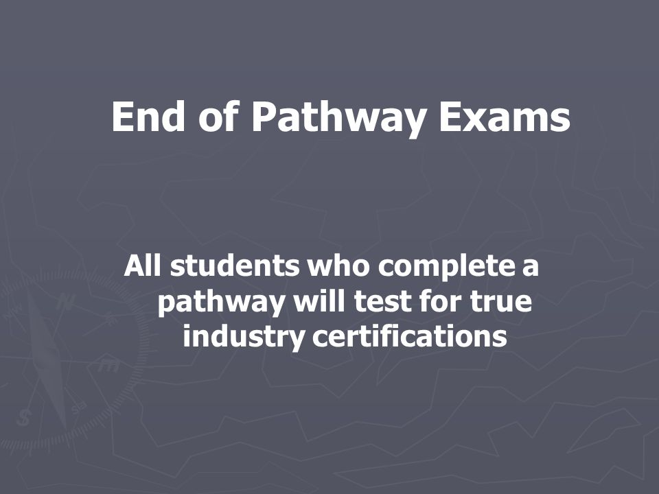 End of Pathway Exams All students who complete a pathway will test for true industry certifications
