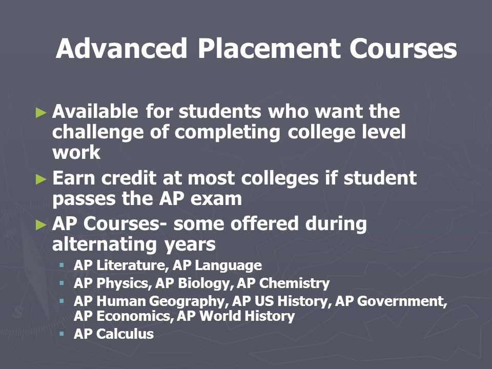 Advanced Placement Courses ► ► Available for students who want the challenge of completing college level work ► ► Earn credit at most colleges if student passes the AP exam ► ► AP Courses- some offered during alternating years   AP Literature, AP Language   AP Physics, AP Biology, AP Chemistry   AP Human Geography, AP US History, AP Government, AP Economics, AP World History   AP Calculus