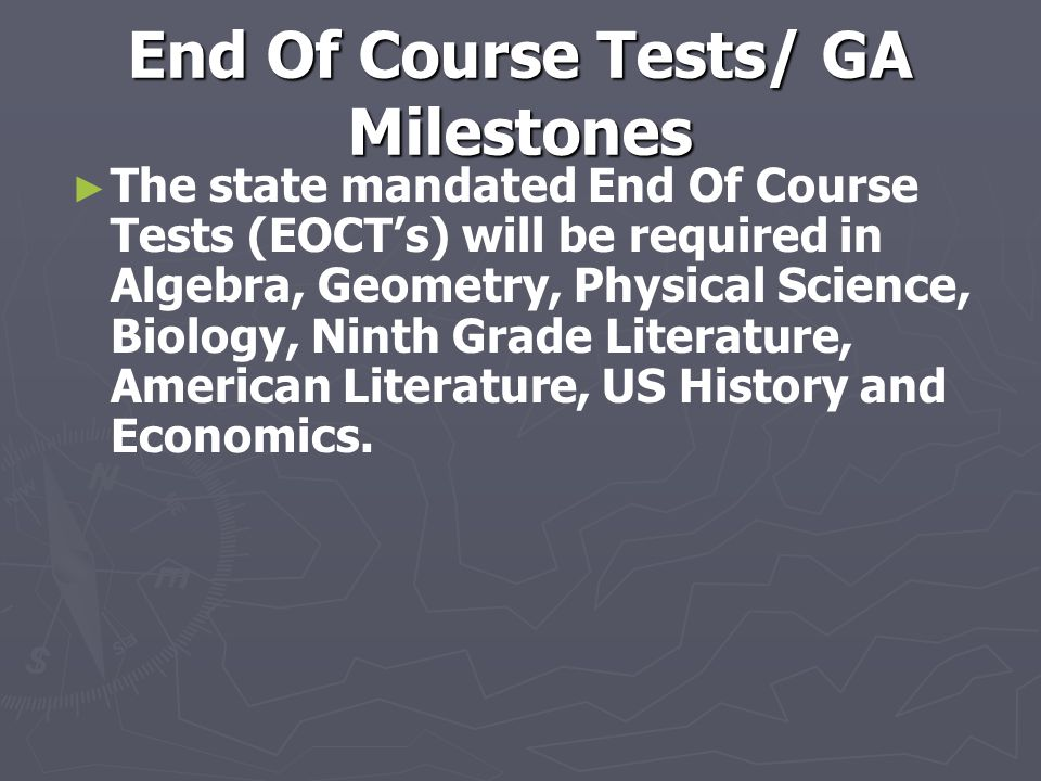 End Of Course Tests/ GA Milestones ► ► The state mandated End Of Course Tests (EOCT's) will be required in Algebra, Geometry, Physical Science, Biology, Ninth Grade Literature, American Literature, US History and Economics.