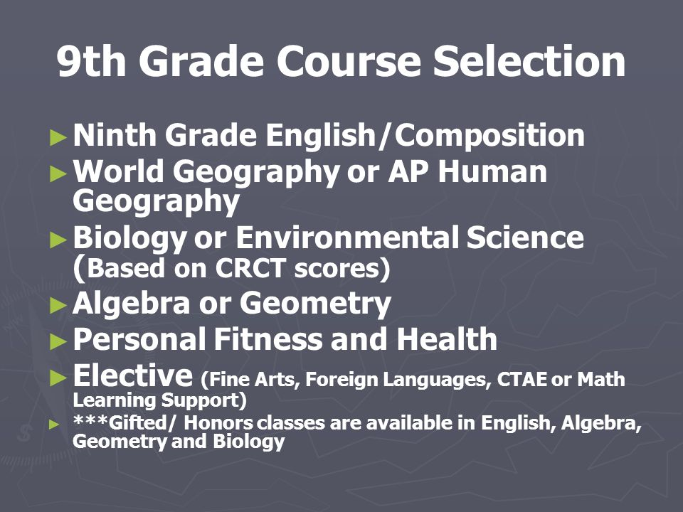 9th Grade Course Selection ► ► Ninth Grade English/Composition ► ► World Geography or AP Human Geography ► ► Biology or Environmental Science ( Based on CRCT scores) ► ► Algebra or Geometry ► ► Personal Fitness and Health ► ► Elective (Fine Arts, Foreign Languages, CTAE or Math Learning Support) ► ► ***Gifted/ Honors classes are available in English, Algebra, Geometry and Biology