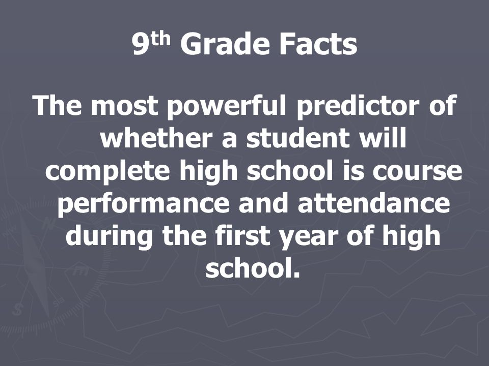 9 th Grade Facts The most powerful predictor of whether a student will complete high school is course performance and attendance during the first year of high school.