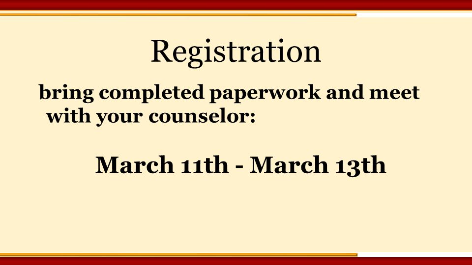 Registration bring completed paperwork and meet with your counselor: March 11th - March 13th