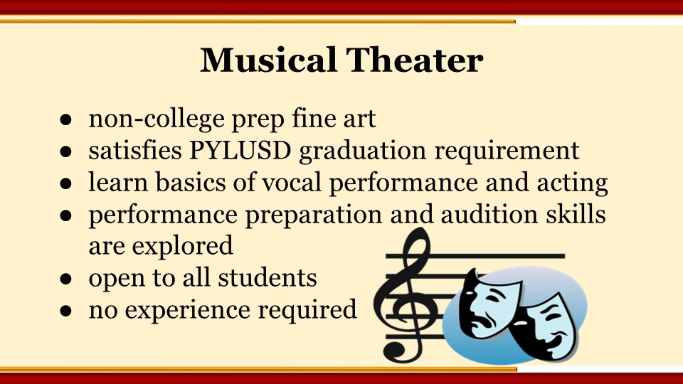 ●non-college prep fine art ●satisfies PYLUSD graduation requirement ●learn basics of vocal performance and acting ●performance preparation and audition skills are explored ●open to all students ●no experience required Musical Theater