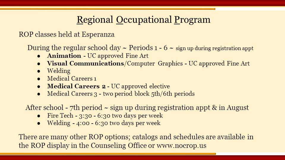 ROP classes held at Esperanza During the regular school day ~ Periods ~ sign up during registration appt ●Animation - UC approved Fine Art ●Visual Communications/Computer Graphics - UC approved Fine Art ●Welding ●Medical Careers 1 ●Medical Careers 2 - UC approved elective ●Medical Careers 3 - two period block 5th/6th periods After school - 7th period ~ sign up during registration appt & in August ●Fire Tech - 3:30 - 6:30 two days per week ●Welding - 4:00 - 6:30 two days per week There are many other ROP options; catalogs and schedules are available in the ROP display in the Counseling Office or   Regional Occupational Program
