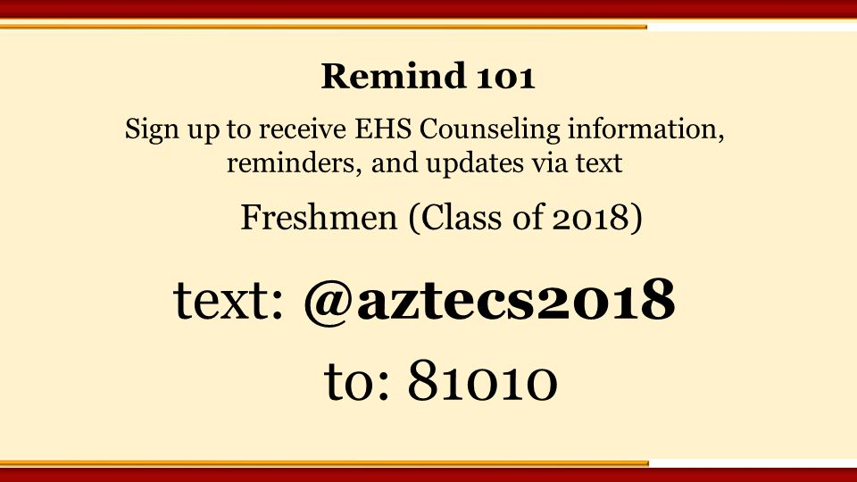 Sign up to receive EHS Counseling information, reminders, and updates via text Freshmen (Class of 2018) to: Remind 101