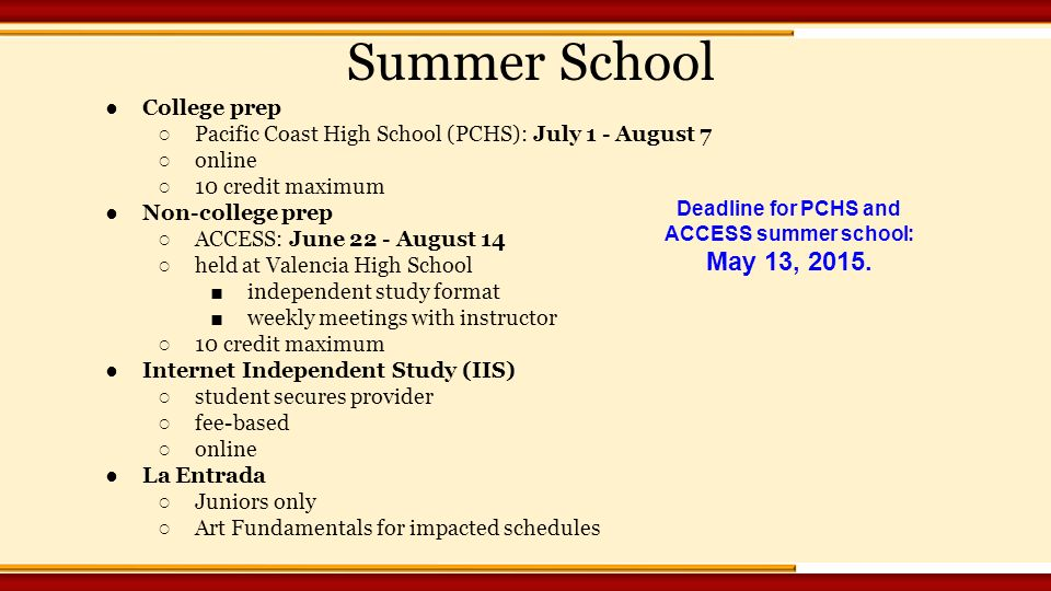 ●College prep ○ Pacific Coast High School (PCHS): July 1 - August 7 ○ online ○ 10 credit maximum ●Non-college prep ○ ACCESS: June 22 - August 14 ○ held at Valencia High School ■ independent study format ■ weekly meetings with instructor ○ 10 credit maximum ●Internet Independent Study (IIS) ○ student secures provider ○ fee-based ○ online ●La Entrada ○ Juniors only ○ Art Fundamentals for impacted schedules Summer School Deadline for PCHS and ACCESS summer school: May 13, 2015.