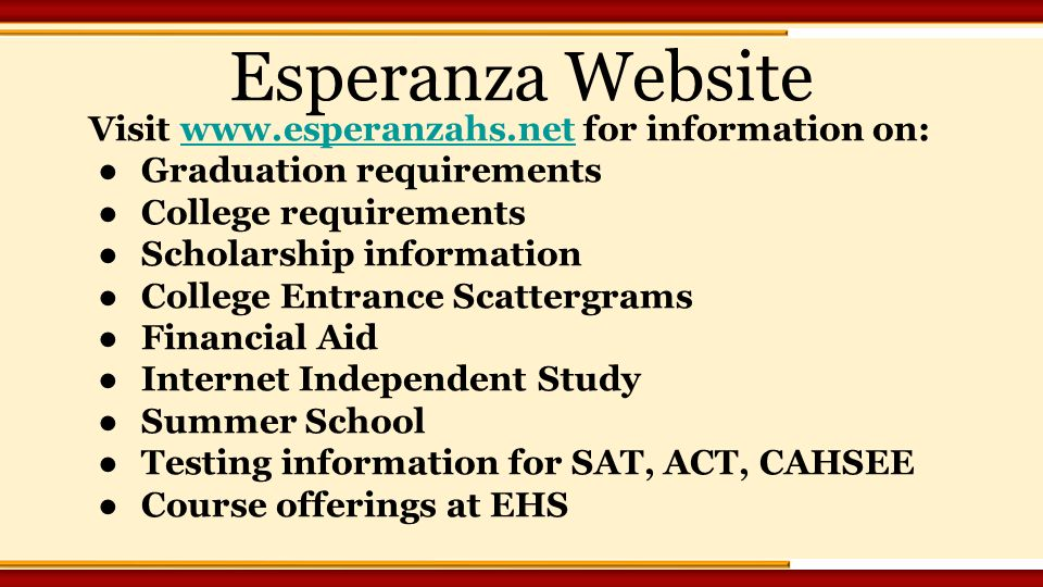 Visit   for information on:  ●Graduation requirements ●College requirements ●Scholarship information ●College Entrance Scattergrams ●Financial Aid ●Internet Independent Study ●Summer School ●Testing information for SAT, ACT, CAHSEE ●Course offerings at EHS Esperanza Website