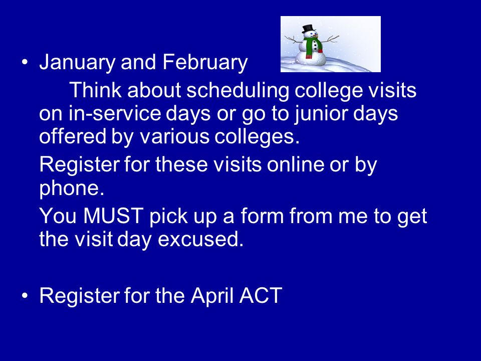 January and February Think about scheduling college visits on in-service days or go to junior days offered by various colleges.