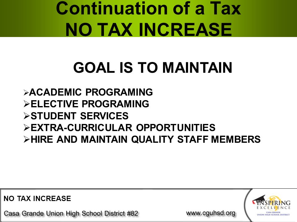 Continuation of a Tax NO TAX INCREASE NO TAX INCREASE GOAL IS TO MAINTAIN  ACADEMIC PROGRAMING  ELECTIVE PROGRAMING  STUDENT SERVICES  EXTRA-CURRICULAR OPPORTUNITIES  HIRE AND MAINTAIN QUALITY STAFF MEMBERS