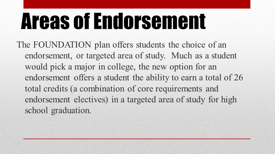 Areas of Endorsement The FOUNDATION plan offers students the choice of an endorsement, or targeted area of study.