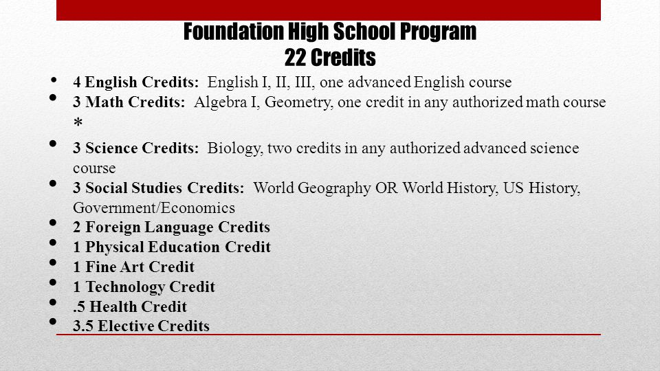 Foundation High School Program 22 Credits 4 English Credits: English I, II, III, one advanced English course 3 Math Credits: Algebra I, Geometry, one credit in any authorized math course * 3 Science Credits: Biology, two credits in any authorized advanced science course 3 Social Studies Credits: World Geography OR World History, US History, Government/Economics 2 Foreign Language Credits 1 Physical Education Credit 1 Fine Art Credit 1 Technology Credit.5 Health Credit 3.5 Elective Credits