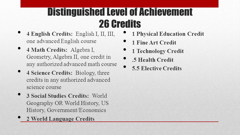 Distinguished Level of Achievement 26 Credits 4 English Credits: English I, II, III, one advanced English course 4 Math Credits: Algebra I, Geometry, Algebra II, one credit in any authorized advanced math course 4 Science Credits: Biology, three credits in any authorized advanced science course 3 Social Studies Credits: World Geography OR World History, US History, Government/Economics 2 World Language Credits 1 Physical Education Credit 1 Fine Art Credit 1 Technology Credit.5 Health Credit 5.5 Elective Credits