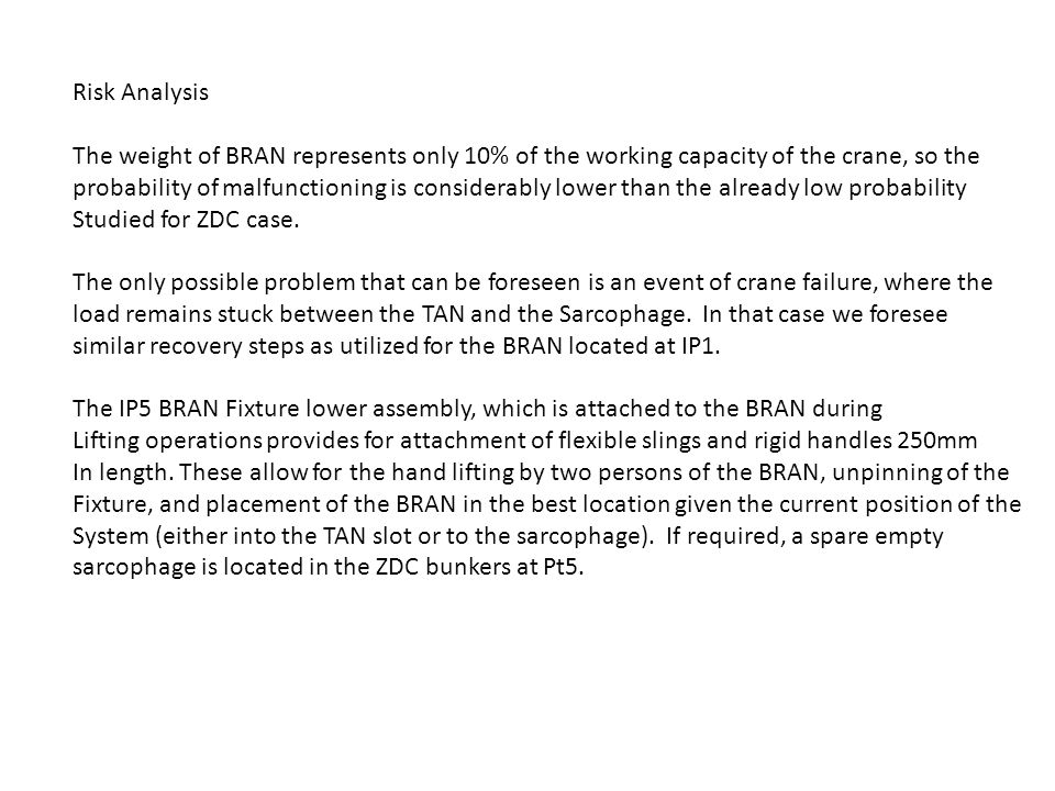 Risk Analysis The weight of BRAN represents only 10% of the working capacity of the crane, so the probability of malfunctioning is considerably lower than the already low probability Studied for ZDC case.