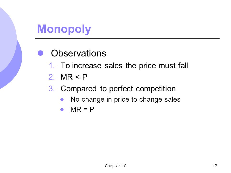 Chapter 1012 Monopoly Observations 1.To increase sales the price must fall 2.MR < P 3.Compared to perfect competition No change in price to change sales MR = P