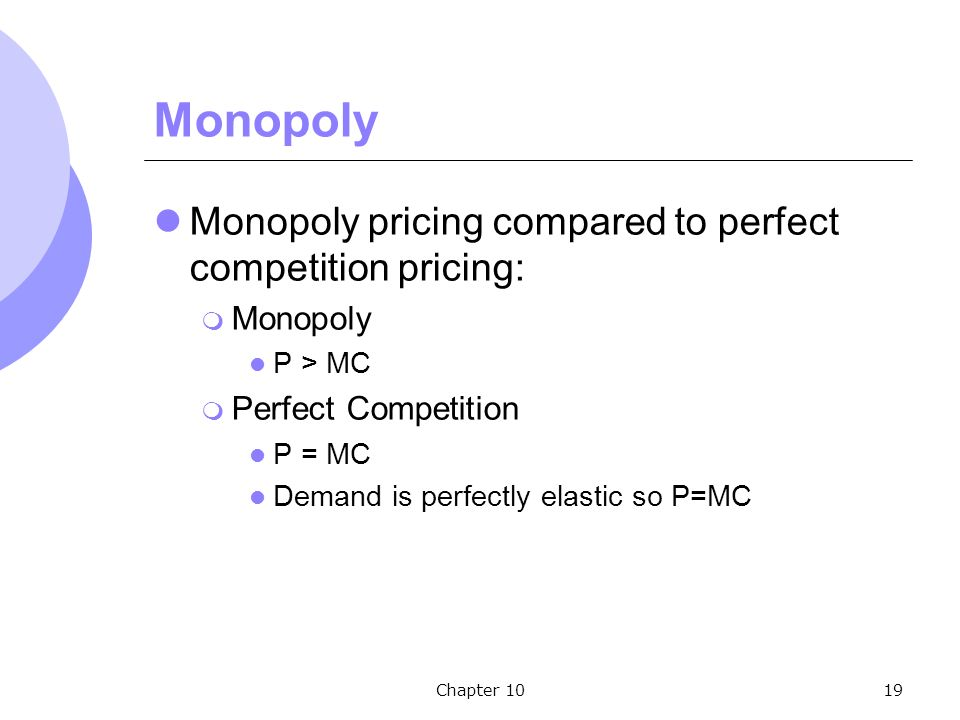 Chapter 1019 Monopoly Monopoly pricing compared to perfect competition pricing:  Monopoly P > MC  Perfect Competition P = MC Demand is perfectly elastic so P=MC