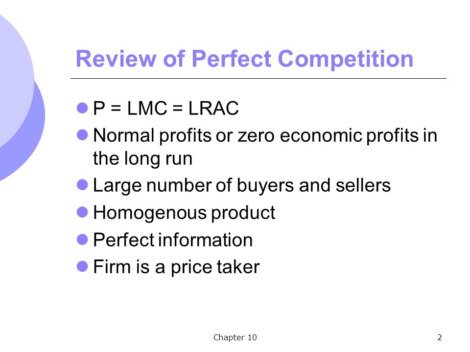 Chapter 102 Review of Perfect Competition P = LMC = LRAC Normal profits or zero economic profits in the long run Large number of buyers and sellers Homogenous product Perfect information Firm is a price taker