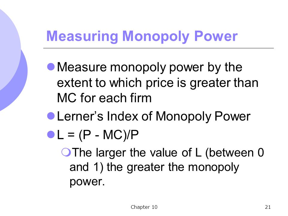 Chapter 1021 Measuring Monopoly Power Measure monopoly power by the extent to which price is greater than MC for each firm Lerner's Index of Monopoly Power L = (P - MC)/P  The larger the value of L (between 0 and 1) the greater the monopoly power.