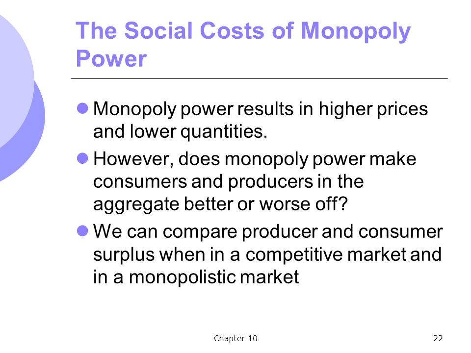 Chapter 1022 The Social Costs of Monopoly Power Monopoly power results in higher prices and lower quantities.