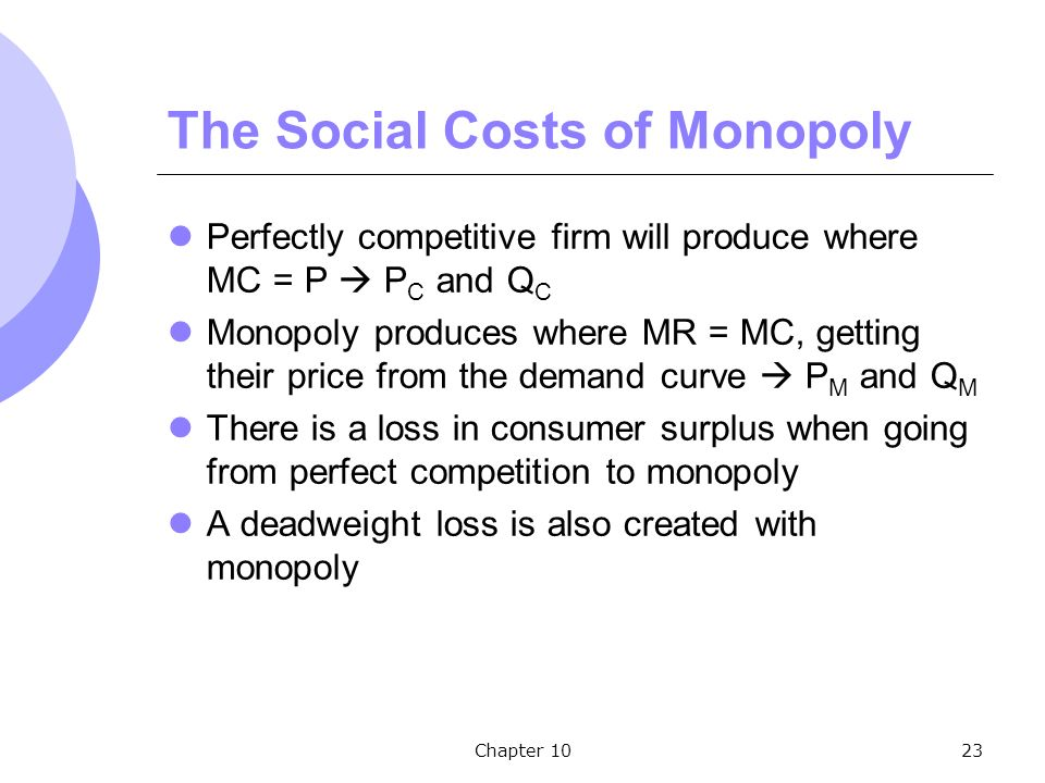 Chapter 1023 The Social Costs of Monopoly Perfectly competitive firm will produce where MC = P  P C and Q C Monopoly produces where MR = MC, getting their price from the demand curve  P M and Q M There is a loss in consumer surplus when going from perfect competition to monopoly A deadweight loss is also created with monopoly