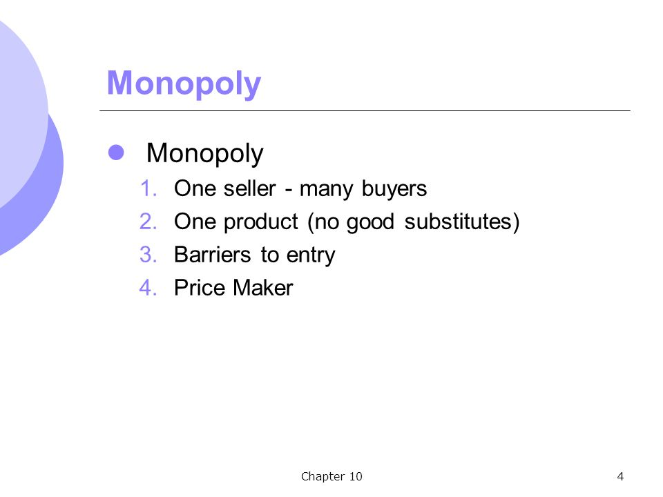 Chapter 104 Monopoly 1.One seller - many buyers 2.One product (no good substitutes) 3.Barriers to entry 4.Price Maker