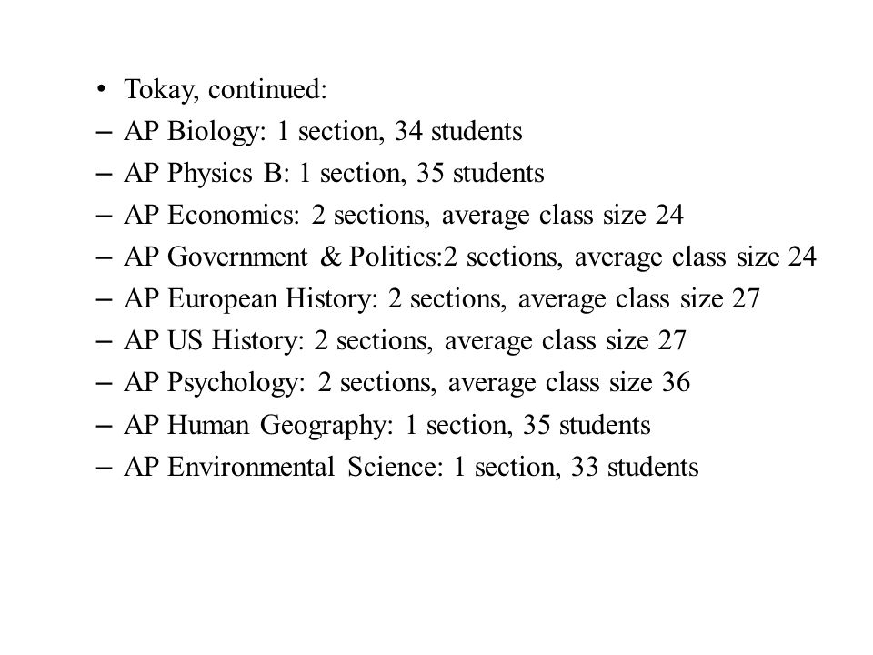 Tokay, continued: – AP Biology: 1 section, 34 students – AP Physics B: 1 section, 35 students – AP Economics: 2 sections, average class size 24 – AP Government & Politics:2 sections, average class size 24 – AP European History: 2 sections, average class size 27 – AP US History: 2 sections, average class size 27 – AP Psychology: 2 sections, average class size 36 – AP Human Geography: 1 section, 35 students – AP Environmental Science: 1 section, 33 students