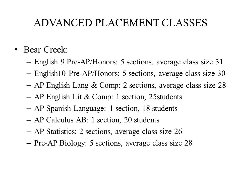 ADVANCED PLACEMENT CLASSES Bear Creek: – English 9 Pre-AP/Honors: 5 sections, average class size 31 – English10 Pre-AP/Honors: 5 sections, average class size 30 – AP English Lang & Comp: 2 sections, average class size 28 – AP English Lit & Comp: 1 section, 25students – AP Spanish Language: 1 section, 18 students – AP Calculus AB: 1 section, 20 students – AP Statistics: 2 sections, average class size 26 – Pre-AP Biology: 5 sections, average class size 28