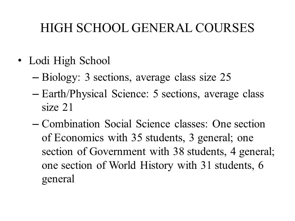 HIGH SCHOOL GENERAL COURSES Lodi High School – Biology: 3 sections, average class size 25 – Earth/Physical Science: 5 sections, average class size 21 – Combination Social Science classes: One section of Economics with 35 students, 3 general; one section of Government with 38 students, 4 general; one section of World History with 31 students, 6 general