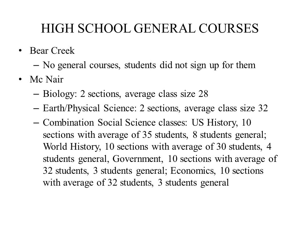 HIGH SCHOOL GENERAL COURSES Bear Creek – No general courses, students did not sign up for them Mc Nair – Biology: 2 sections, average class size 28 – Earth/Physical Science: 2 sections, average class size 32 – Combination Social Science classes: US History, 10 sections with average of 35 students, 8 students general; World History, 10 sections with average of 30 students, 4 students general, Government, 10 sections with average of 32 students, 3 students general; Economics, 10 sections with average of 32 students, 3 students general