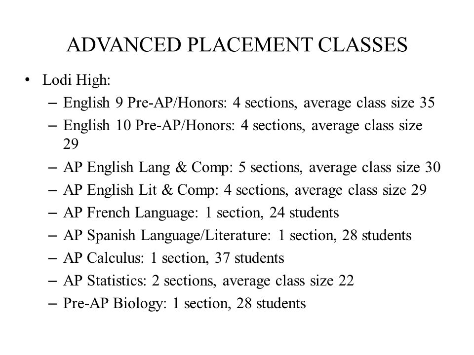 ADVANCED PLACEMENT CLASSES Lodi High: – English 9 Pre-AP/Honors: 4 sections, average class size 35 – English 10 Pre-AP/Honors: 4 sections, average class size 29 – AP English Lang & Comp: 5 sections, average class size 30 – AP English Lit & Comp: 4 sections, average class size 29 – AP French Language: 1 section, 24 students – AP Spanish Language/Literature: 1 section, 28 students – AP Calculus: 1 section, 37 students – AP Statistics: 2 sections, average class size 22 – Pre-AP Biology: 1 section, 28 students