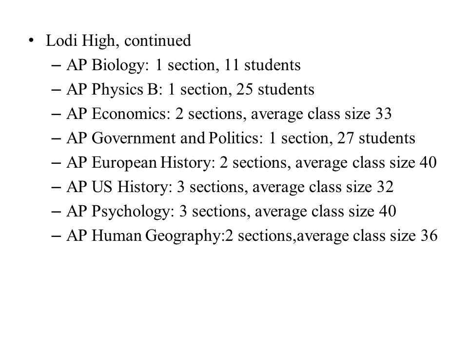 Lodi High, continued – AP Biology: 1 section, 11 students – AP Physics B: 1 section, 25 students – AP Economics: 2 sections, average class size 33 – AP Government and Politics: 1 section, 27 students – AP European History: 2 sections, average class size 40 – AP US History: 3 sections, average class size 32 – AP Psychology: 3 sections, average class size 40 – AP Human Geography:2 sections,average class size 36