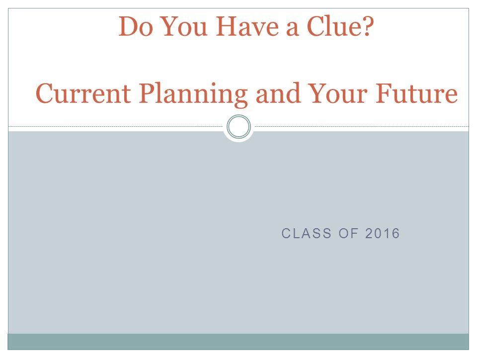 CLASS OF 2016 Do You Have a Clue Current Planning and Your Future