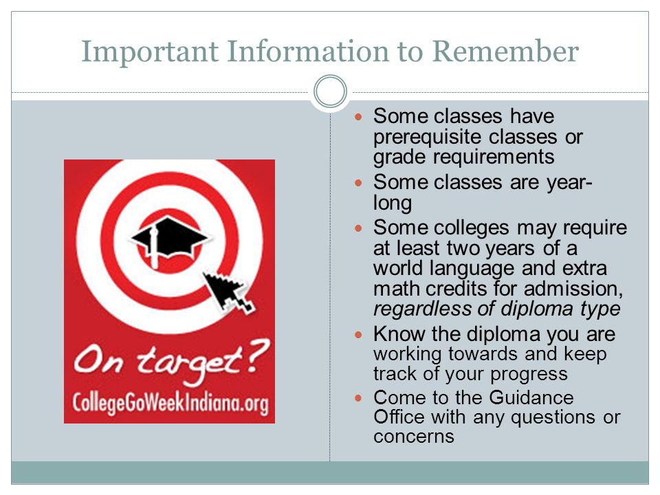 Important Information to Remember Some classes have prerequisite classes or grade requirements Some classes are year- long Some colleges may require at least two years of a world language and extra math credits for admission, regardless of diploma type Know the diploma you are working towards and keep track of your progress Come to the Guidance Office with any questions or concerns