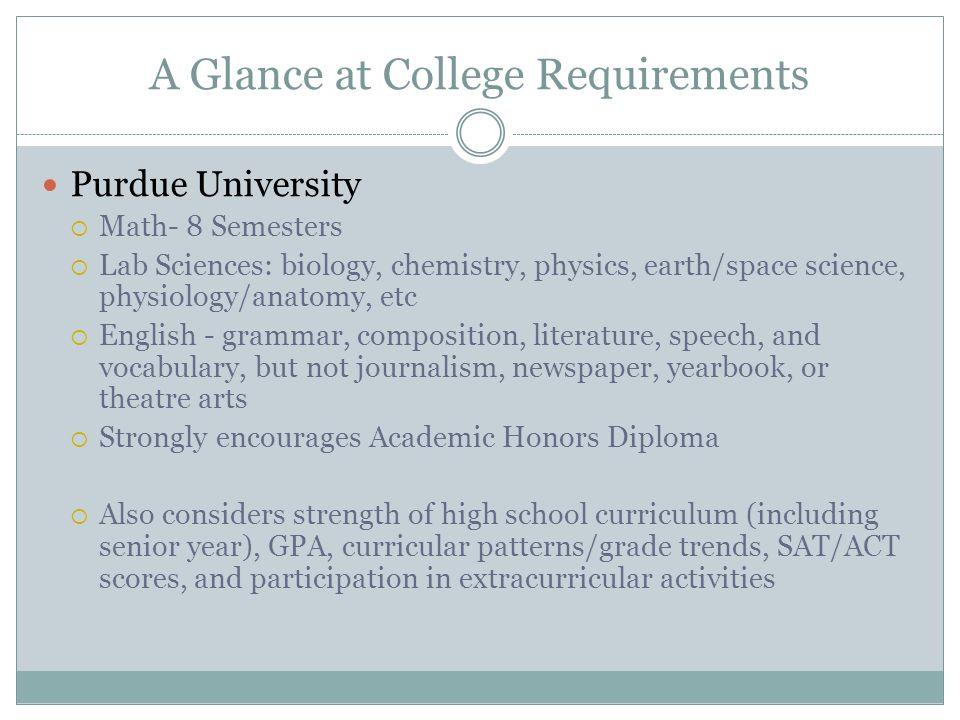 A Glance at College Requirements Purdue University  Math- 8 Semesters  Lab Sciences: biology, chemistry, physics, earth/space science, physiology/anatomy, etc  English - grammar, composition, literature, speech, and vocabulary, but not journalism, newspaper, yearbook, or theatre arts  Strongly encourages Academic Honors Diploma  Also considers strength of high school curriculum (including senior year), GPA, curricular patterns/grade trends, SAT/ACT scores, and participation in extracurricular activities