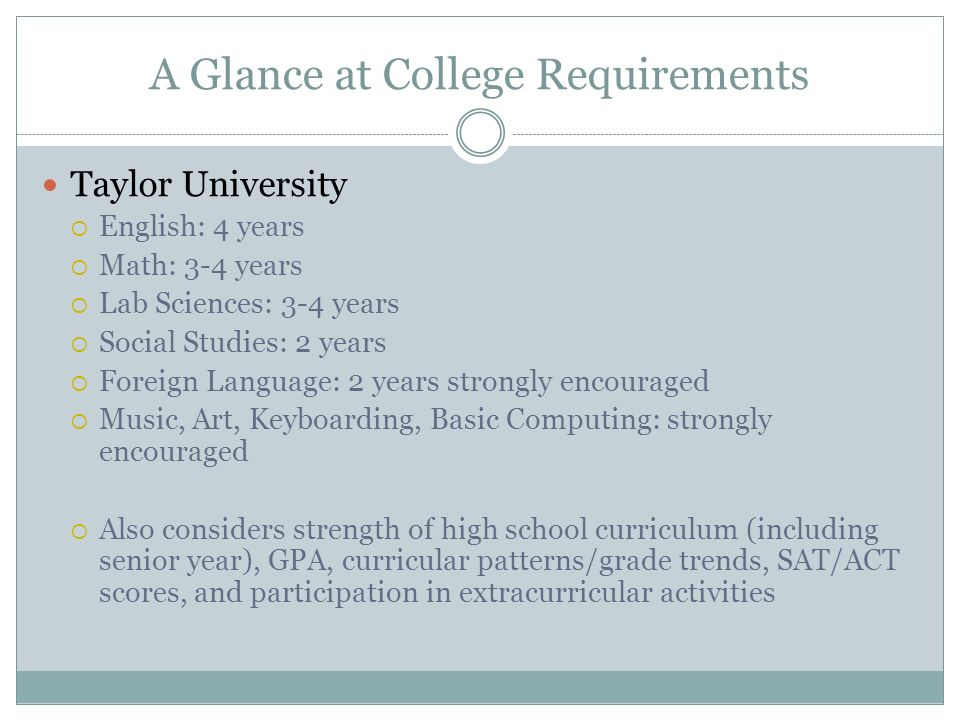 A Glance at College Requirements Taylor University  English: 4 years  Math: 3-4 years  Lab Sciences: 3-4 years  Social Studies: 2 years  Foreign Language: 2 years strongly encouraged  Music, Art, Keyboarding, Basic Computing: strongly encouraged  Also considers strength of high school curriculum (including senior year), GPA, curricular patterns/grade trends, SAT/ACT scores, and participation in extracurricular activities