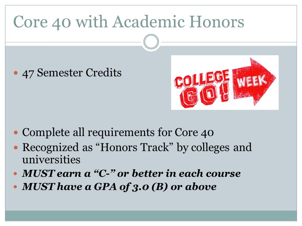 Core 40 with Academic Honors 47 Semester Credits Complete all requirements for Core 40 Recognized as Honors Track by colleges and universities MUST earn a C- or better in each course MUST have a GPA of 3.0 (B) or above